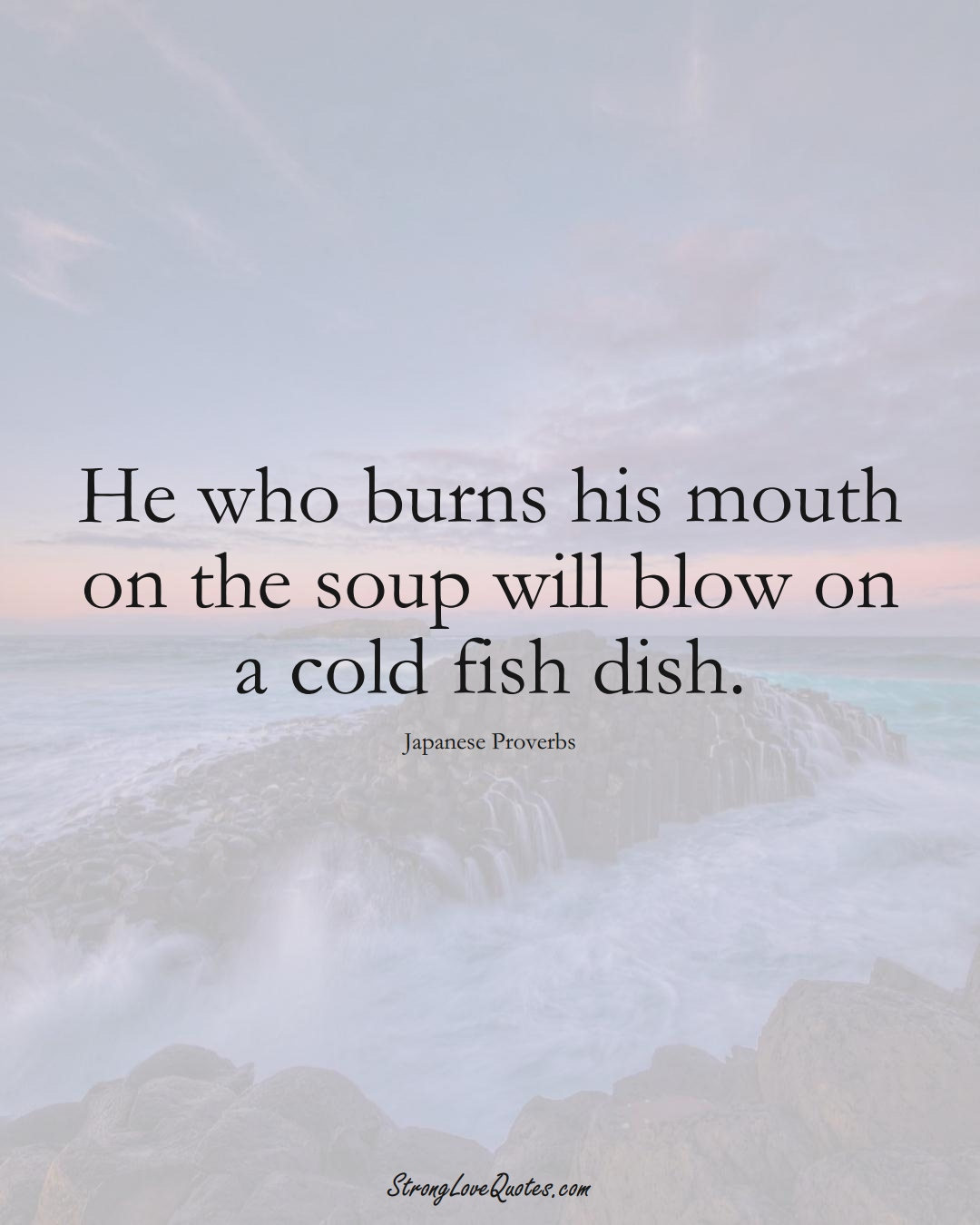 He who burns his mouth on the soup will blow on a cold fish dish. (Japanese Sayings);  #AsianSayings