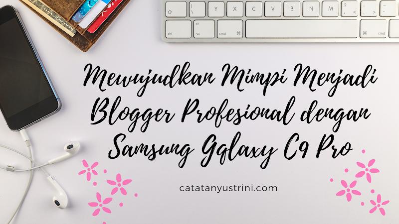 Mewujudkan Mimpi Menjadi Blogger Profesional dengan Samsung Galaxy C9 Pro