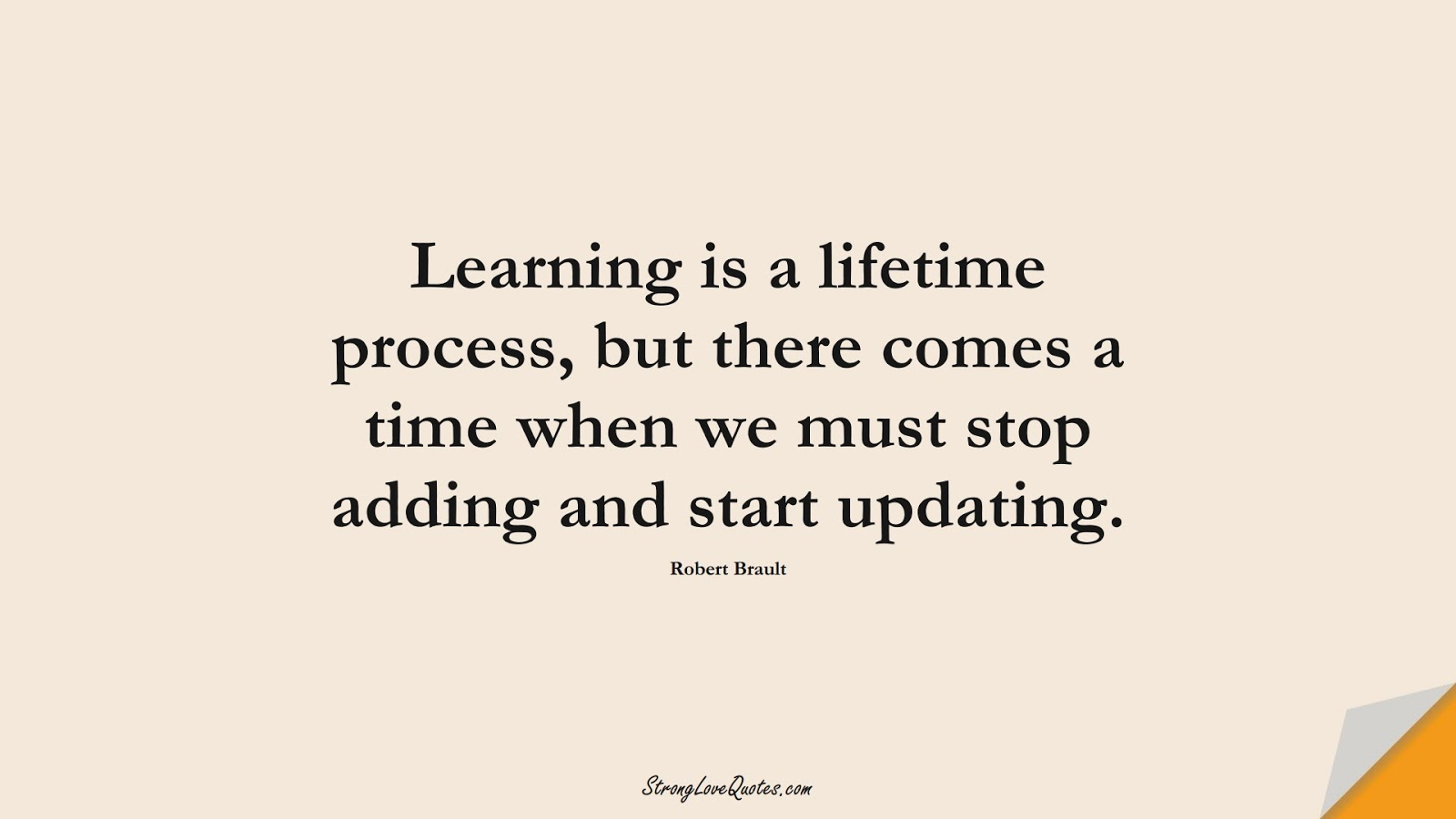 Learning is a lifetime process, but there comes a time when we must stop adding and start updating. (Robert Brault);  #EducationQuotes