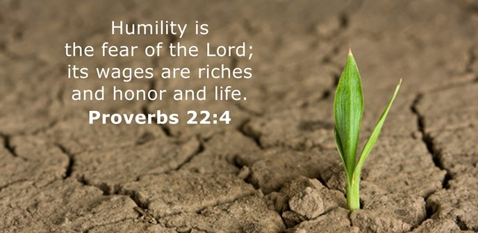Humility is the fear of the Lord; its wages are riches and honor and life.