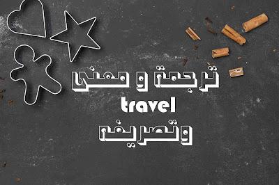 ترجمة و معنى travel وتصريفه