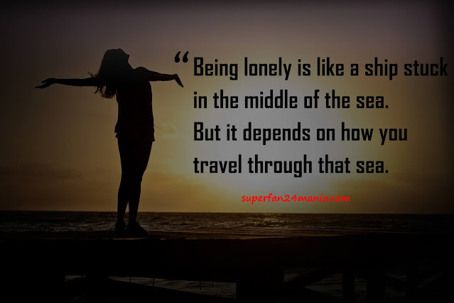 """""""Being lonely is like a ship stuck in the middle of the sea. But it depends on how you travel through that sea."""""""