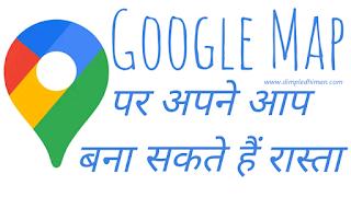 गूगल मैप मे रास्ता ना होने पर ऐसे बनाएं रास्ता.