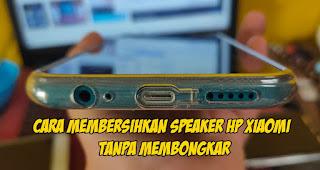 Cara Membersihkan Speaker HP Xiaomi