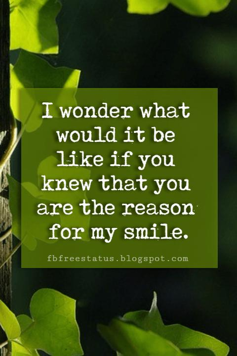 inspirational sayings about love, I wonder what would it be like if you knew that you are the reason for my smile.