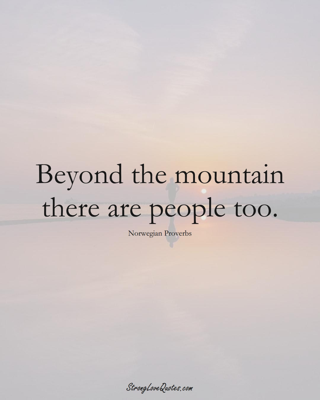 Beyond the mountain there are people too. (Norwegian Sayings);  #EuropeanSayings