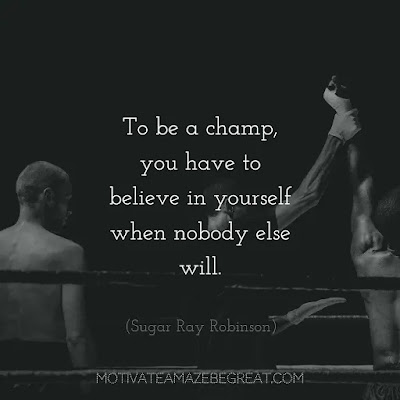 "NEver Quit Quotes: ""To be a champ, you have to believe in yourself when nobody else will."" – Sugar Ray Robinson"