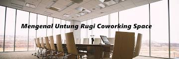 Mengenal Untung Rugi Coworking Space
