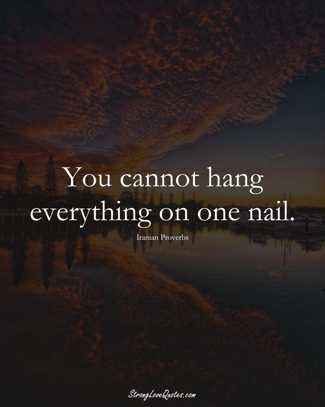 You cannot hang everything on one nail. (Iranian Sayings);  #MiddleEasternSayings