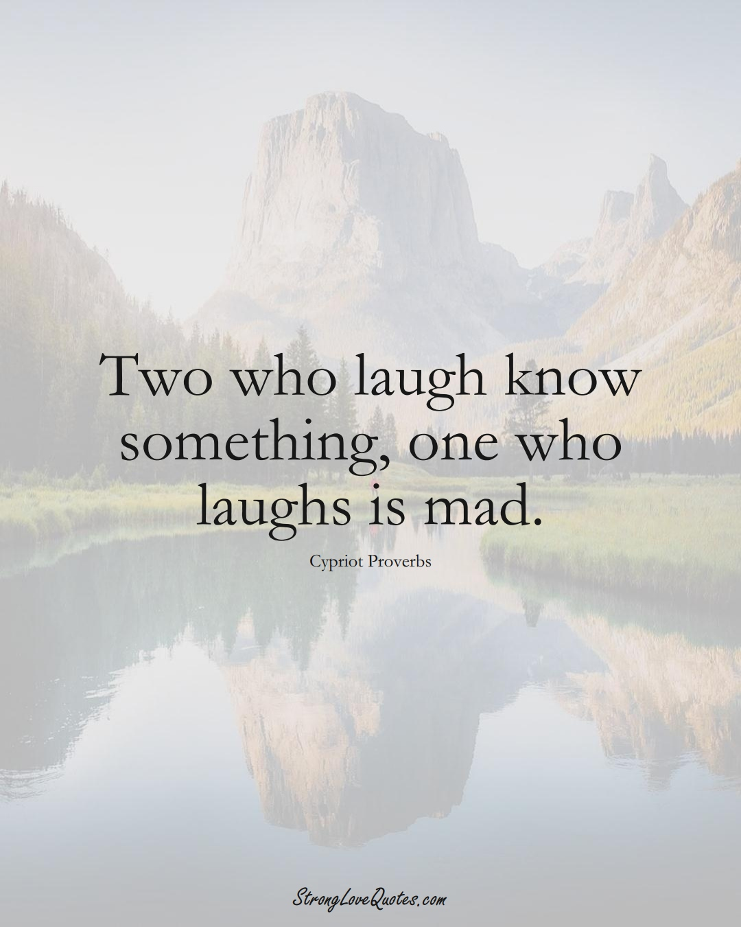Two who laugh know something, one who laughs is mad. (Cypriot Sayings);  #MiddleEasternSayings