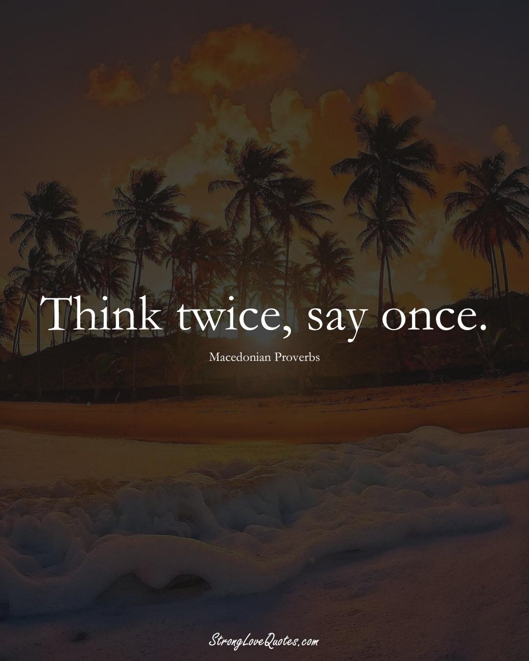 Think twice, say once. (Macedonian Sayings);  #EuropeanSayings