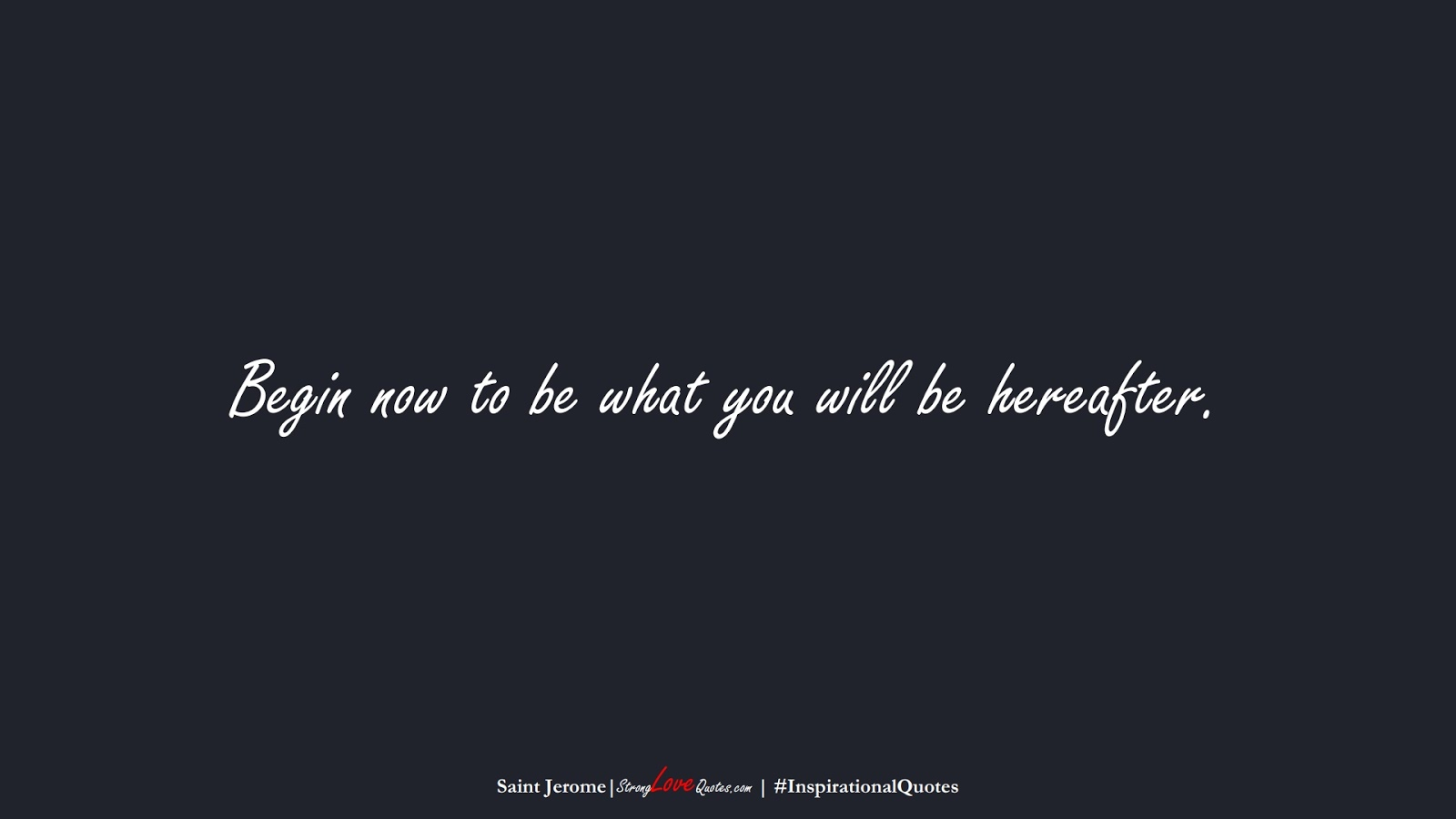 Begin now to be what you will be hereafter. (Saint Jerome);  #InspirationalQuotes