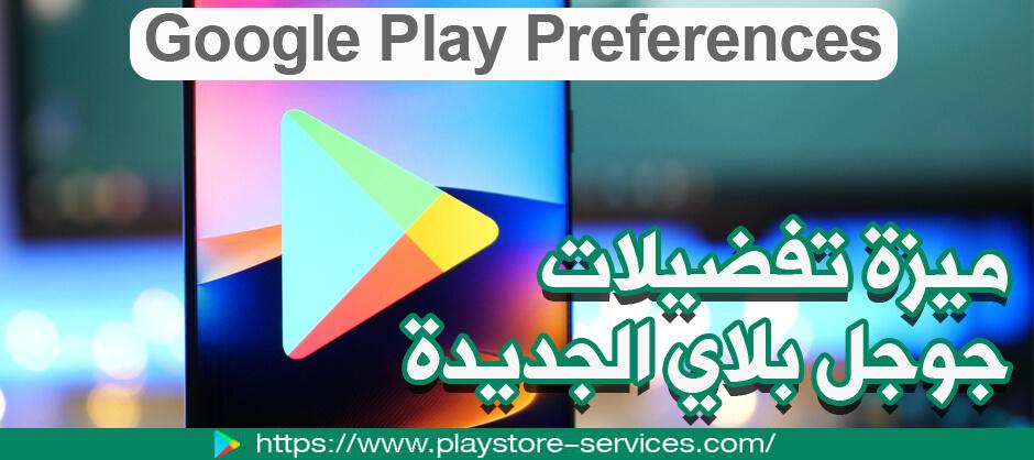 ميزة تفضيلات جوجل بلاي الجديدة