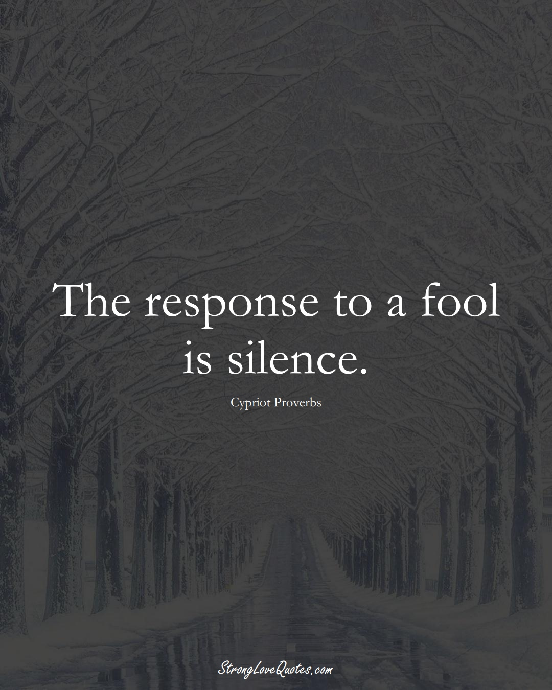 The response to a fool is silence. (Cypriot Sayings);  #MiddleEasternSayings
