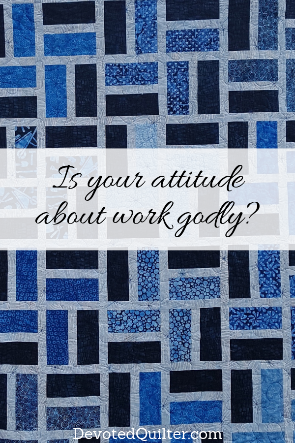 Is your attitude about work godly? | DevotedQuilter.com