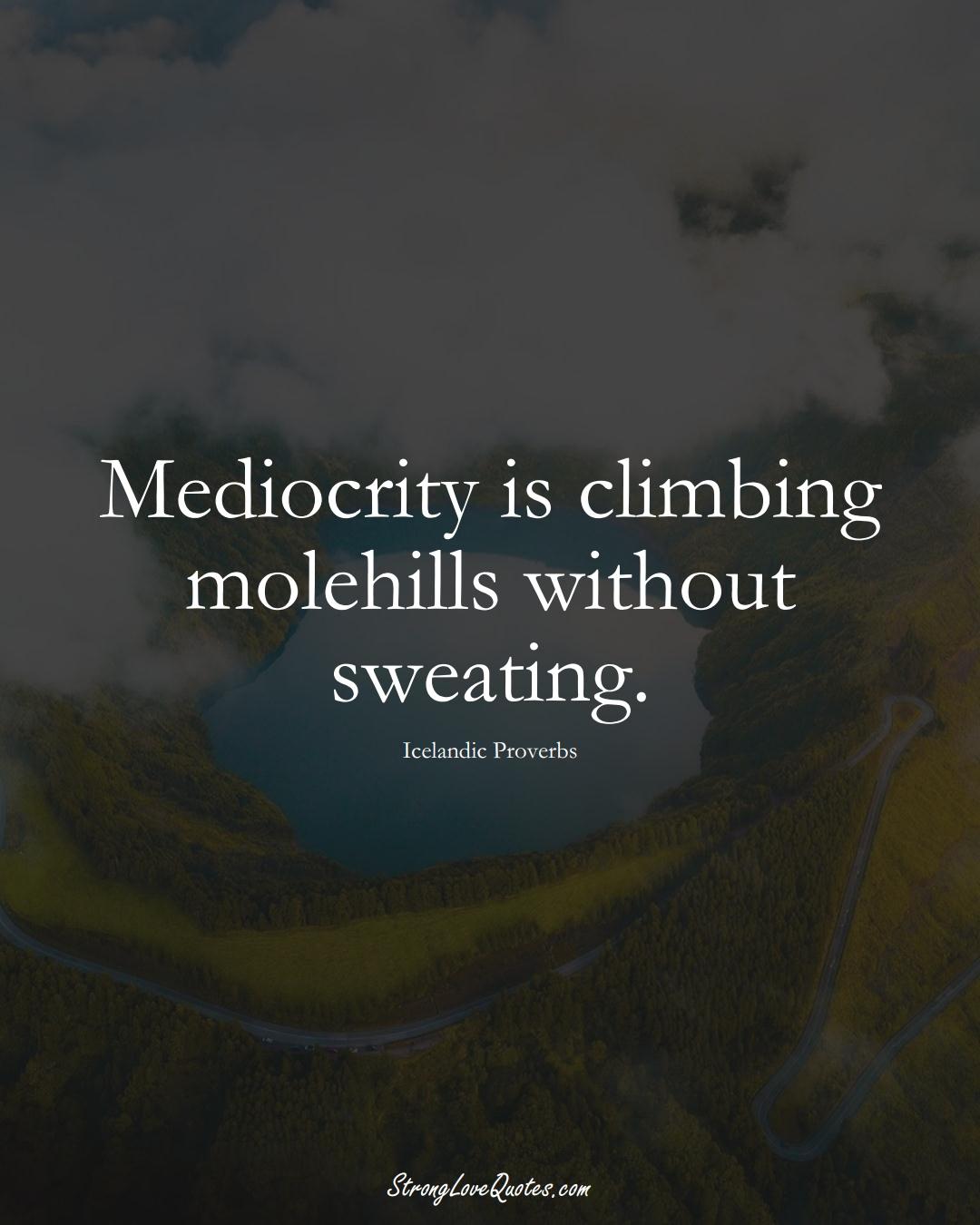 Mediocrity is climbing molehills without sweating. (Icelandic Sayings);  #EuropeanSayings