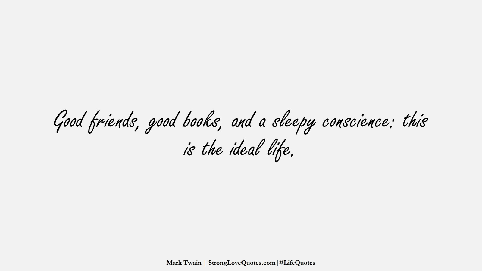 Good friends, good books, and a sleepy conscience: this is the ideal life. (Mark Twain);  #LifeQuotes