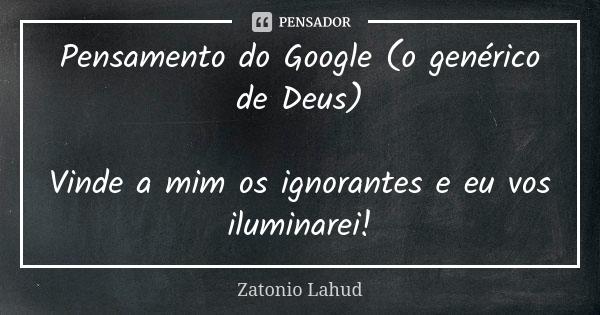Pensamento do Google (o genérico de Deus): Vinde a mim os ignorantes e eu vos iluminarei