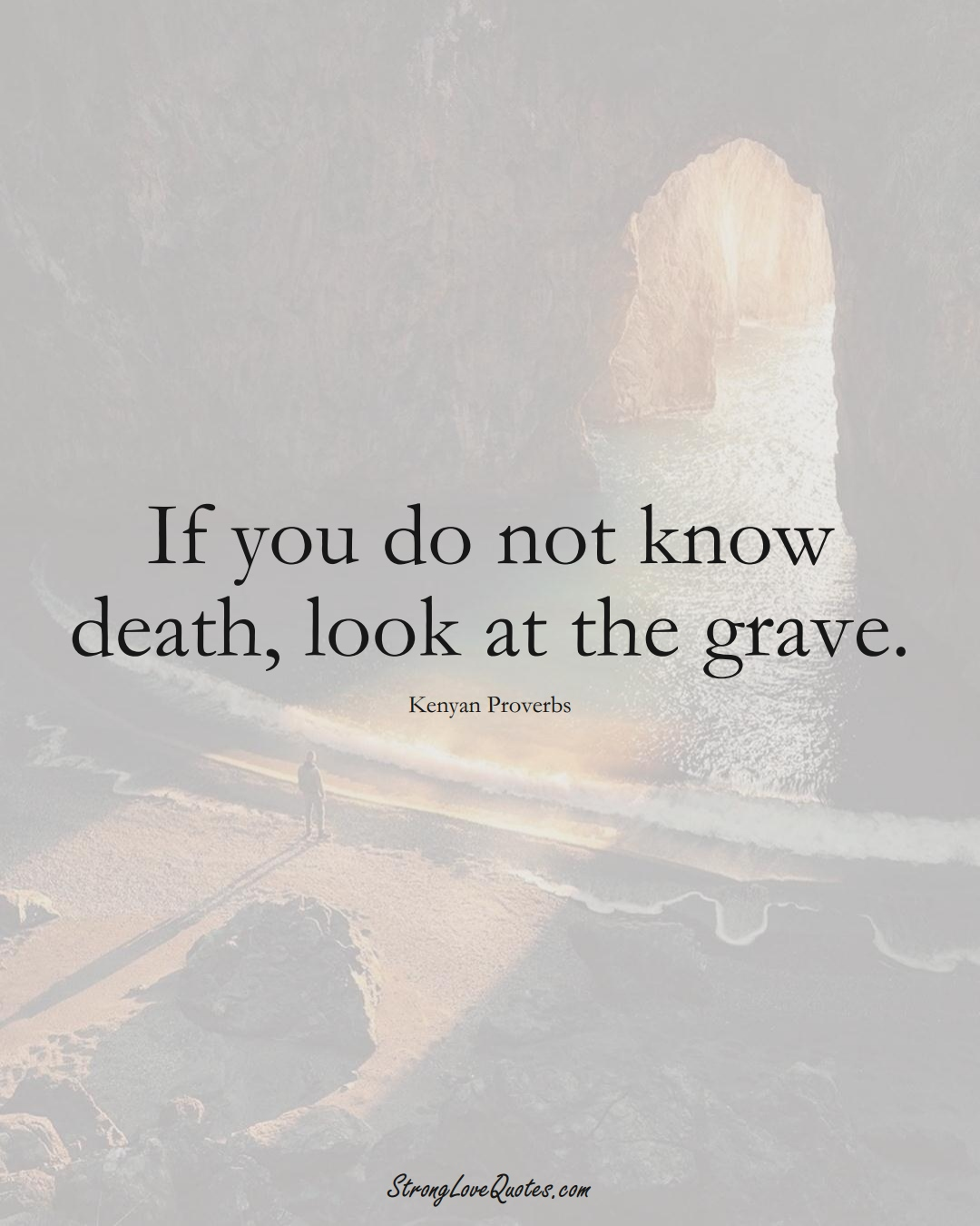 If you do not know death, look at the grave. (Kenyan Sayings);  #AfricanSayings