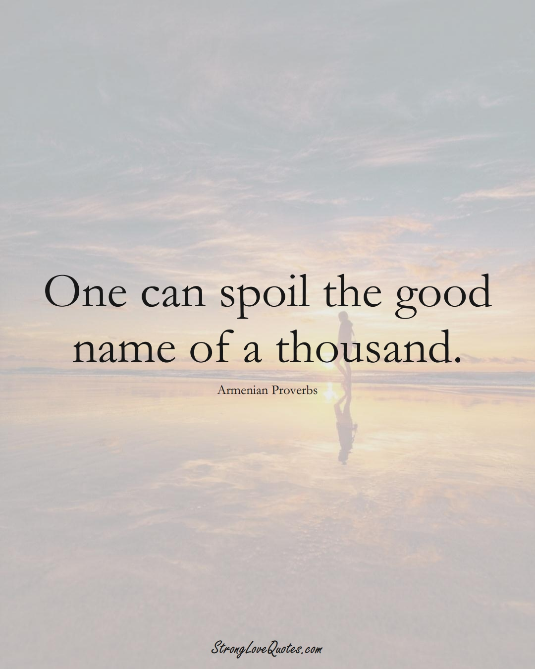 One can spoil the good name of a thousand. (Armenian Sayings);  #AsianSayings