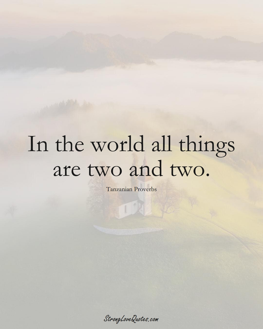 In the world all things are two and two. (Tanzanian Sayings);  #AfricanSayings