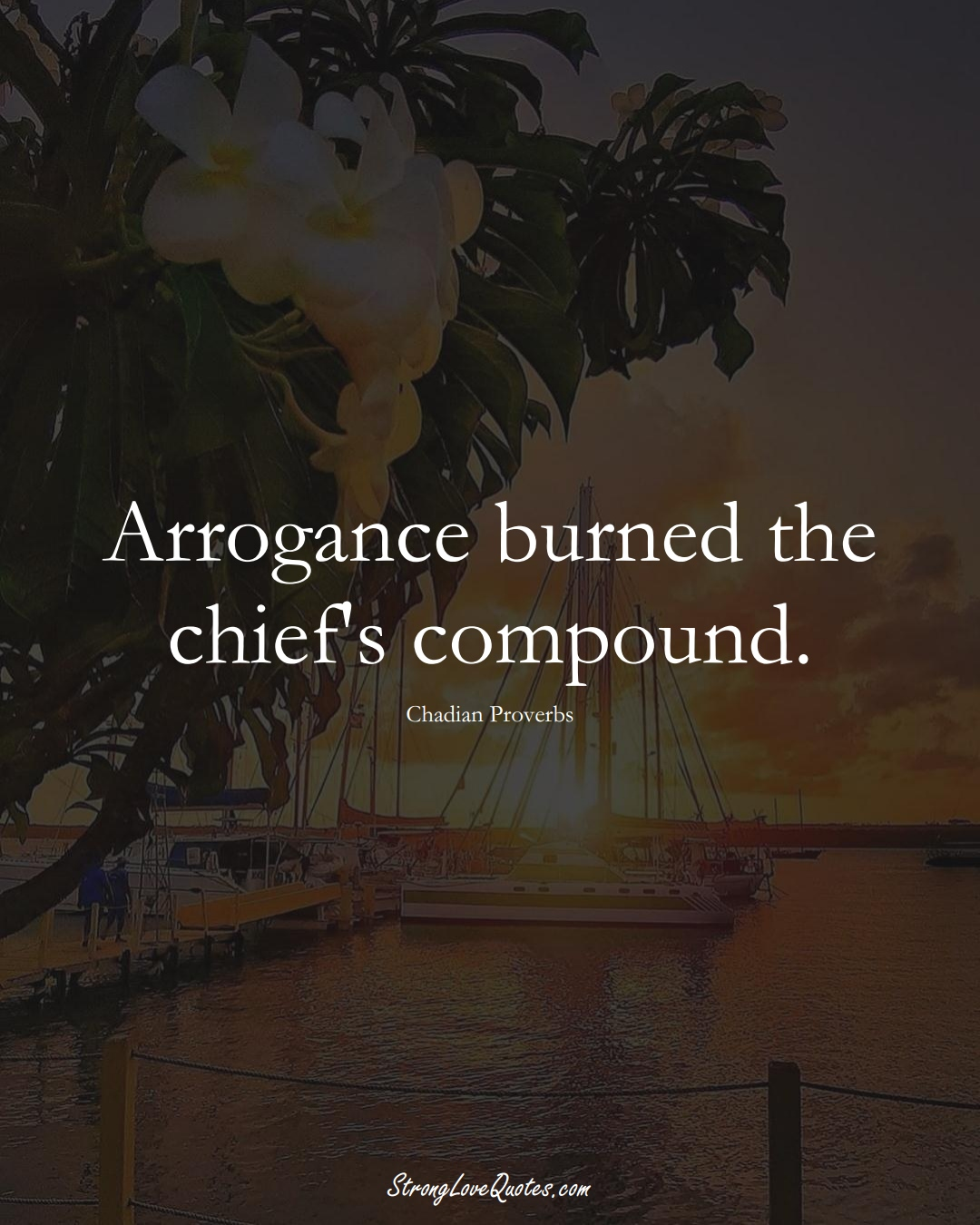 Arrogance burned the chief's compound. (Chadian Sayings);  #AfricanSayings