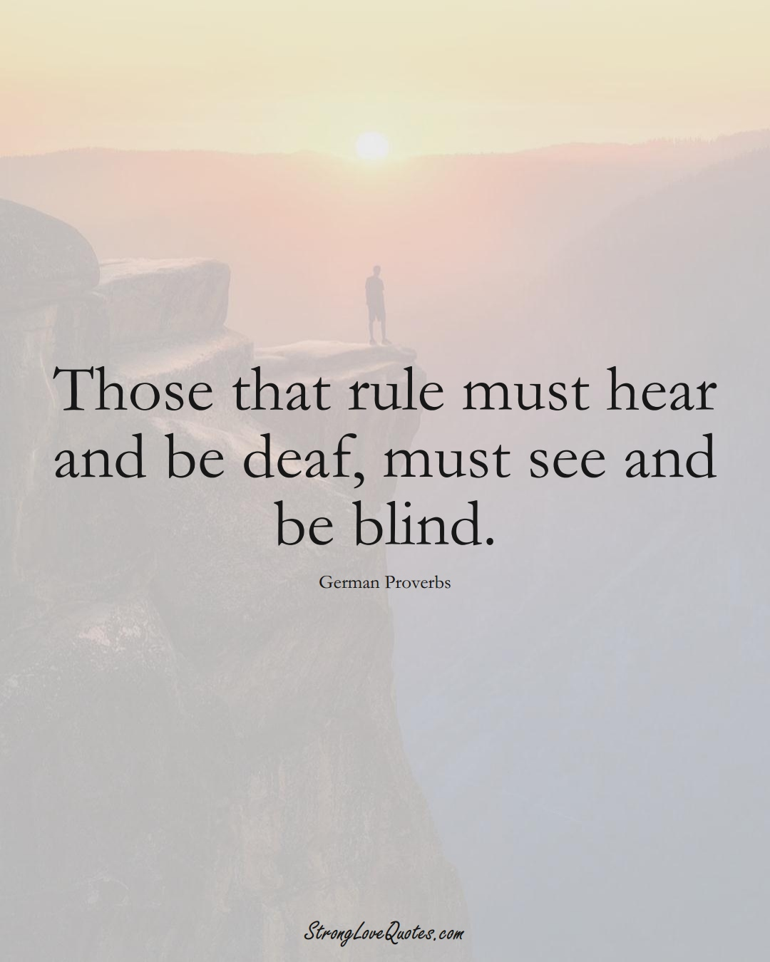 Those that rule must hear and be deaf, must see and be blind. (German Sayings);  #EuropeanSayings