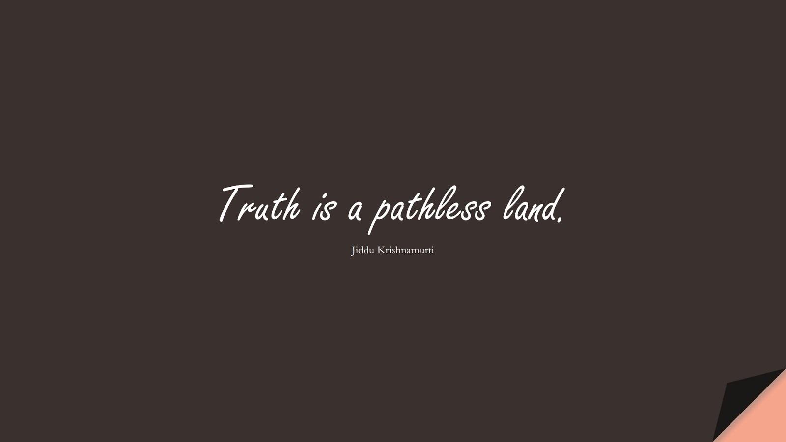 Truth is a pathless land. (Jiddu Krishnamurti);  #ShortQuotes