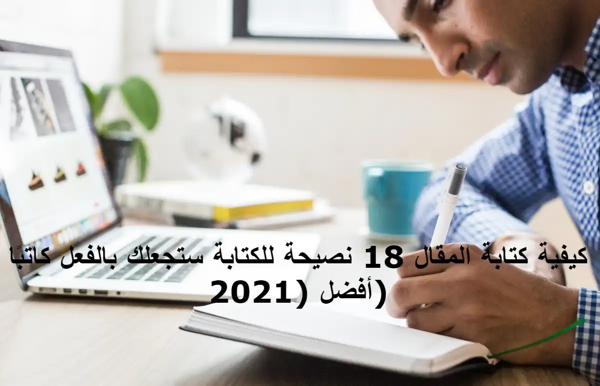 كيفية كتابة المقال 18 نصيحة للكتابة ستجعلك بالفعل كاتبًا أفضل (2021)