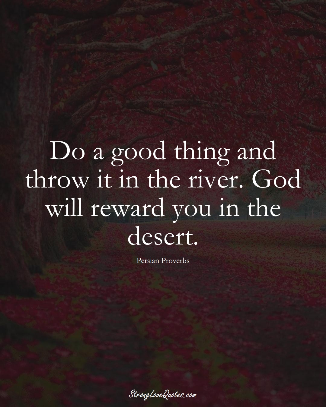Do a good thing and throw it in the river. God will reward you in the desert. (Persian Sayings);  #aVarietyofCulturesSayings