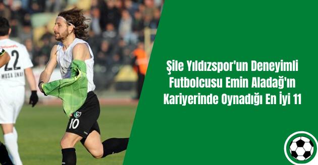 Şile Yıldızspor'un Deneyimli Futbolcusu Emin Aladağ'ın Kariyerinde Oynadığı En İyi 11