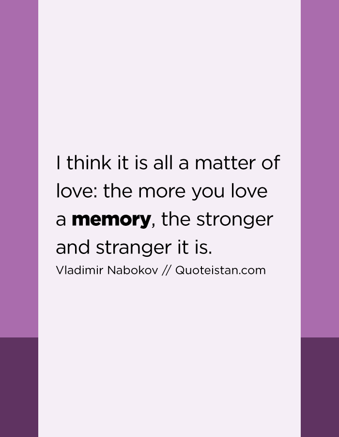 I think it is all a matter of love the more you love a memory, the stronger and stranger it is.