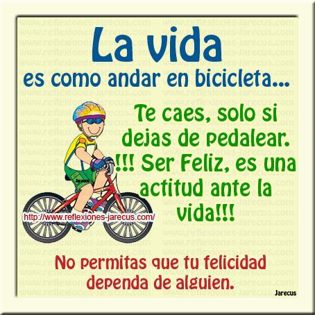La vida es como andar en bicicleta... Te caes, solo si dejas de pedalear. !!! Ser feliz, es una actitud ante la vida!!! No permitas que tu felicidad dependa de alguien.