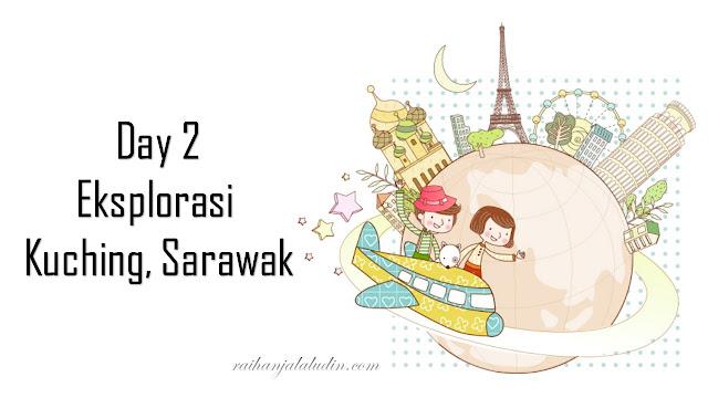 Day 2 - Eksplorasi Kuching, Sarawak