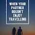 When your partner doesn't enjoy travelling....