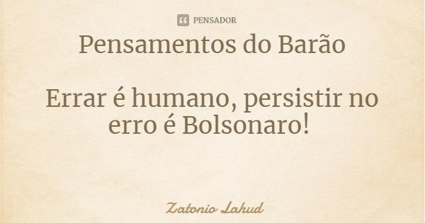 Pensamentos do Barão: Errar é humano, persistir no erro é Bolsonaro