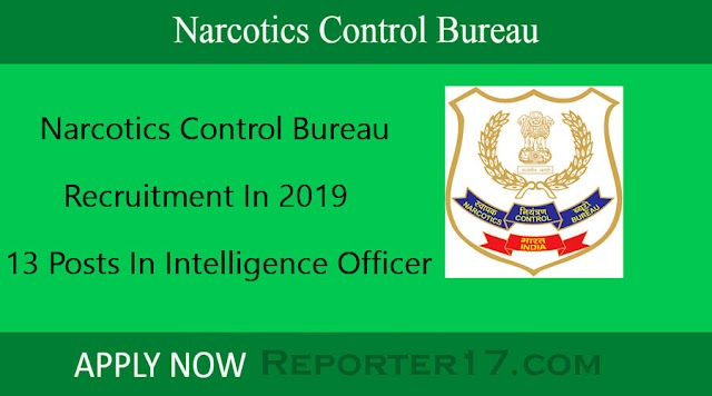 Government Job : Narcotics Control Bureau में भर्ती In 2019 - 13 Posts In Intelligence Officer