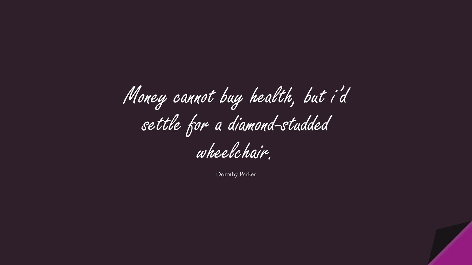 Money cannot buy health, but i'd settle for a diamond-studded wheelchair. (Dorothy Parker);  #HealthQuotes