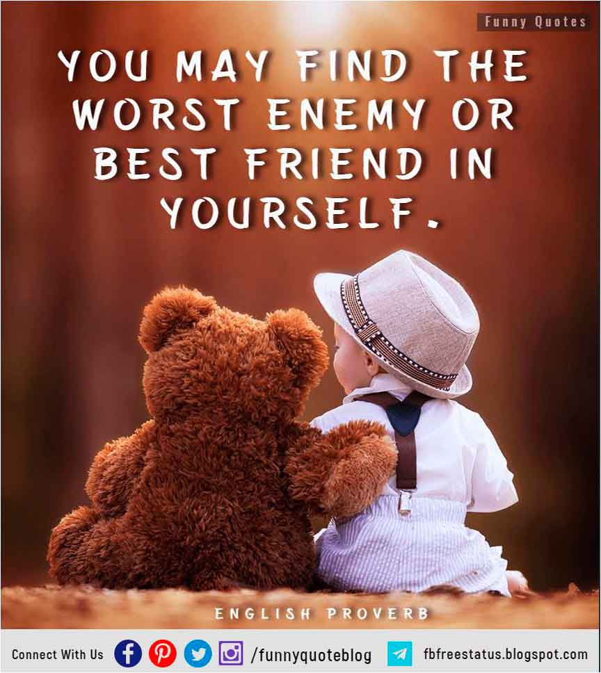 """You may find the worst enemy or best friend in yourself."" – English Proverb"