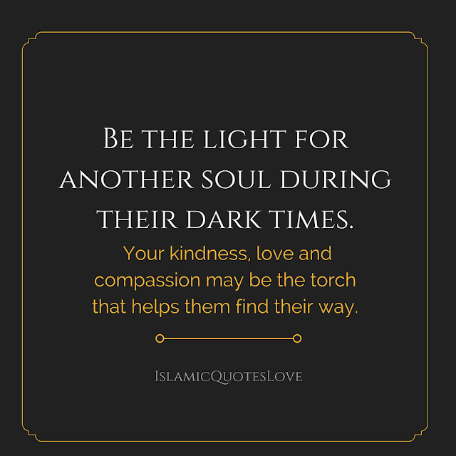 Be the light for another soul during their dark times. Your kindness, love and compassion may be the torch that helps them find their way.
