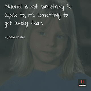 Normal is not something to aspire to, it's something to get away from (Jodie Foster)