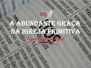 A ABUNDANTE GRAÇA NA IGREJA PRIMITIVA