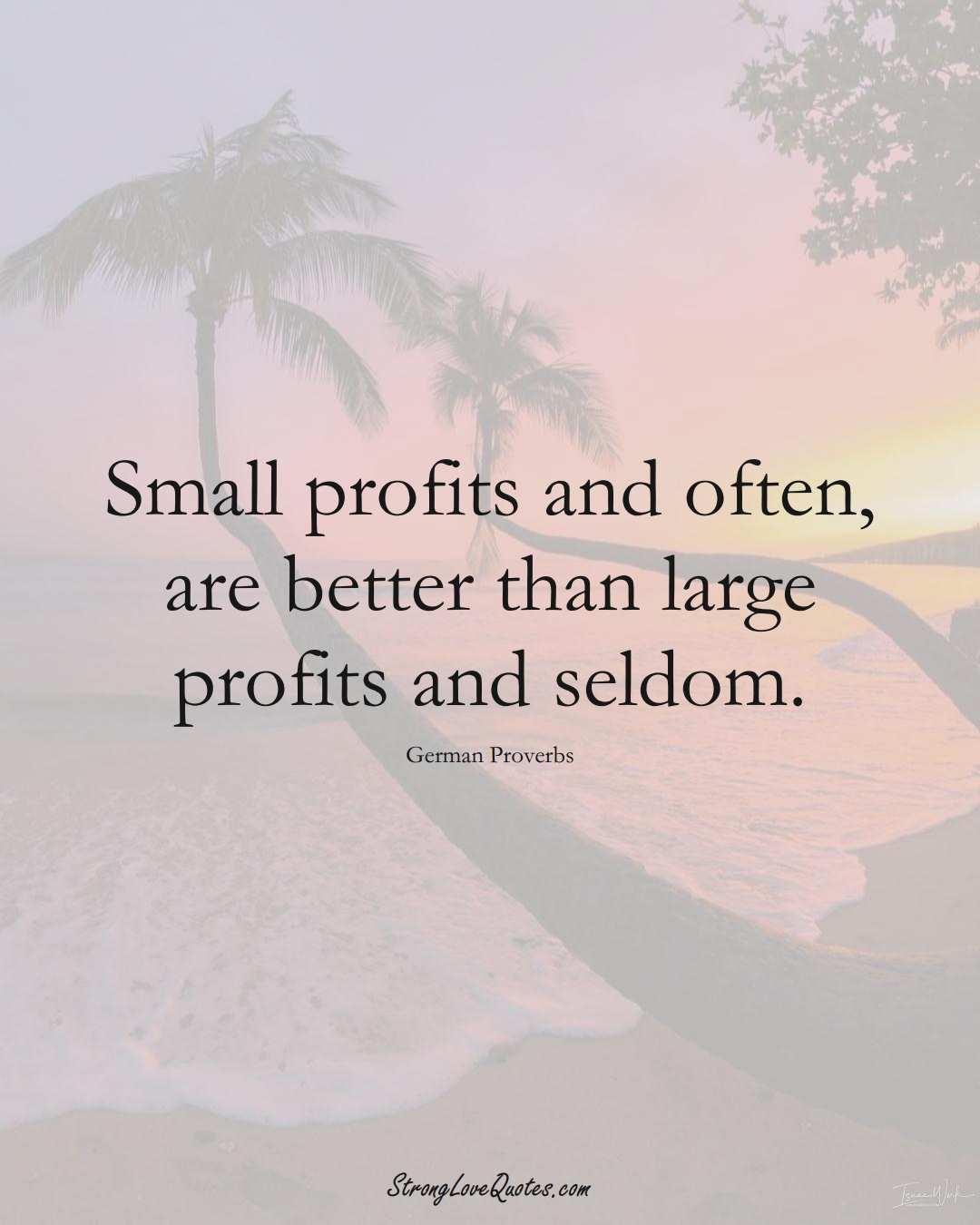 Small profits and often, are better than large profits and seldom. (German Sayings);  #EuropeanSayings