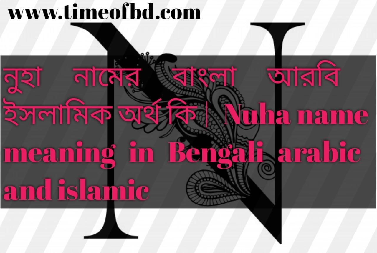 নুহা নামের অর্থ কি, নুহা নামের বাংলা অর্থ কি, নুহা নামের ইসলামিক অর্থ কি, Nuha name in Bengali, নুহা কি ইসলামিক নাম,