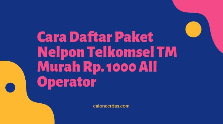 Cara Daftar Paket Nelpon Telkomsel TM Murah Rp. 1000 All Operator