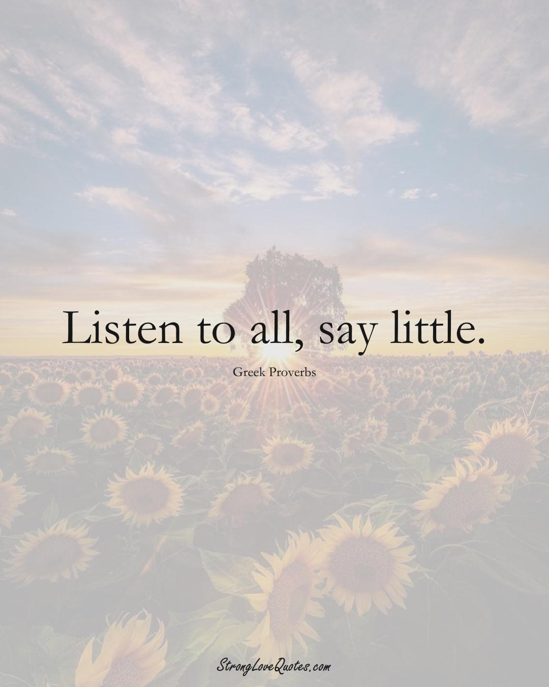 Listen to all, say little. (Greek Sayings);  #EuropeanSayings