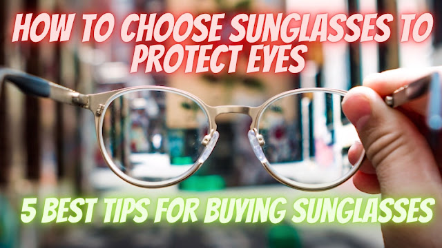 How to choose sunglasses to protect eyes - 5 Best Tips for Buying Sunglasses