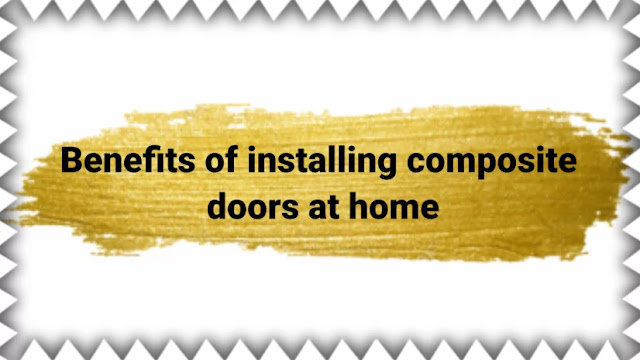 Benefits of installing composite doors at home