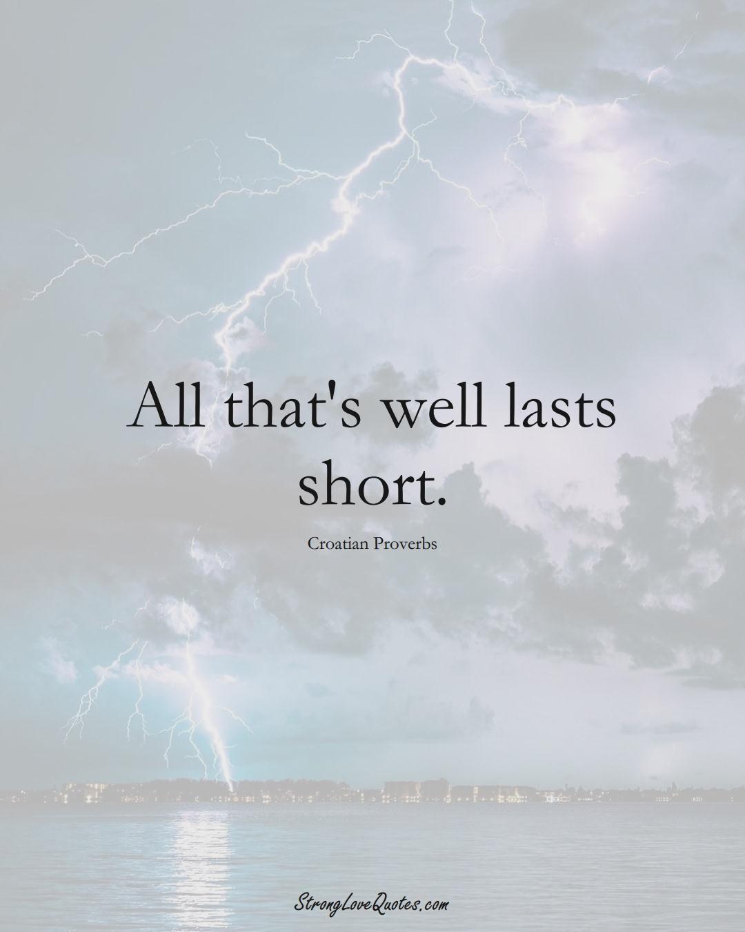 All that's well lasts short. (Croatian Sayings);  #EuropeanSayings