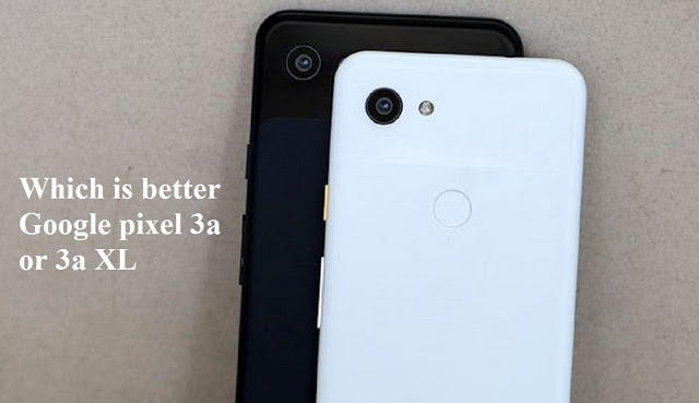 Which is better Google pixel 3a or 3a XL?